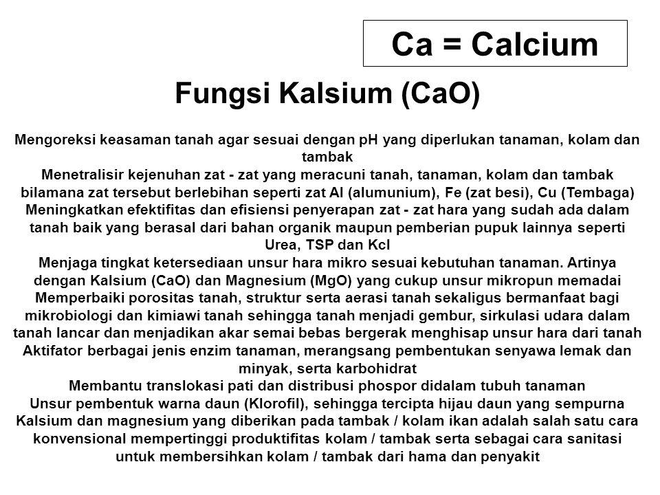 Ca = Calcium Fungsi Kalsium (CaO) Mengoreksi keasaman tanah agar sesuai dengan pH yang diperlukan tanaman, kolam dan tambak Menetralisir kejenuhan zat