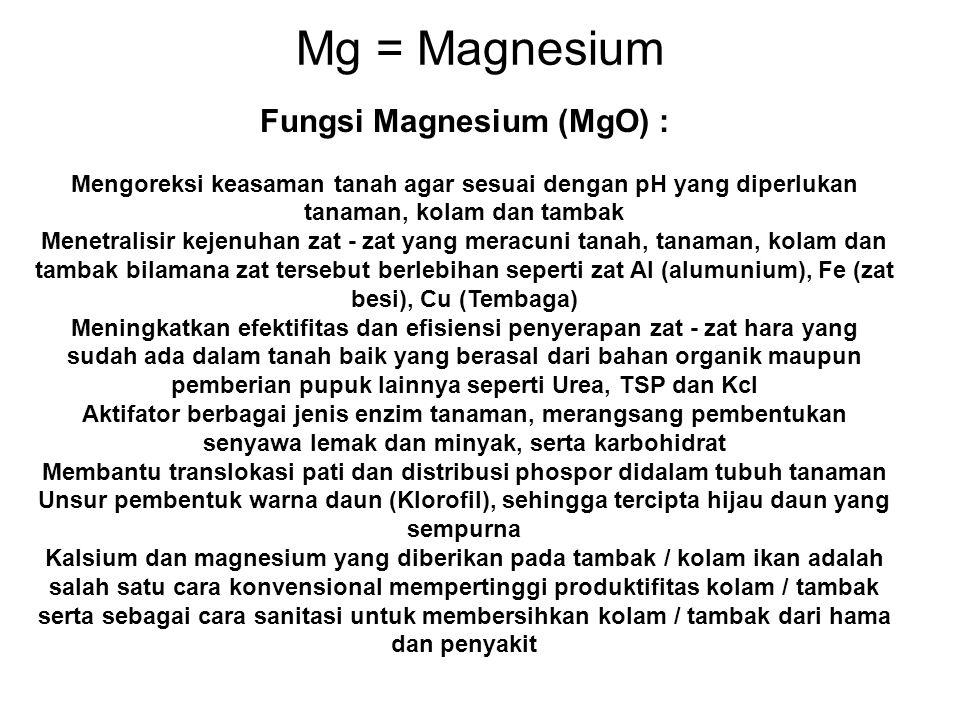Mg = Magnesium Fungsi Magnesium (MgO) : Mengoreksi keasaman tanah agar sesuai dengan pH yang diperlukan tanaman, kolam dan tambak Menetralisir kejenuh
