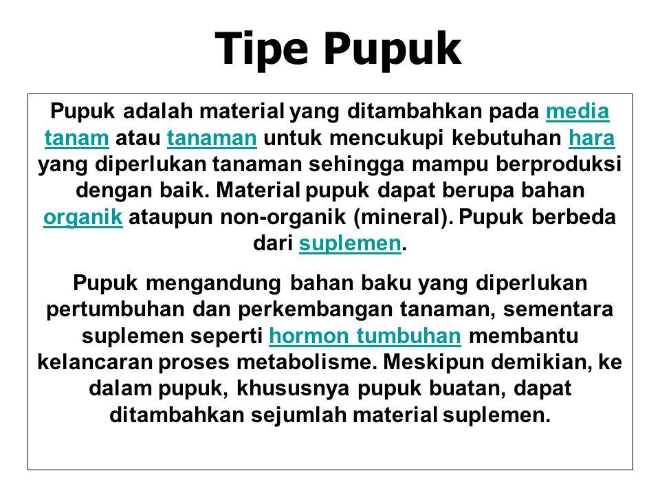 Tipe Pupuk Pupuk adalah material yang ditambahkan pada media tanam atau tanaman untuk mencukupi kebutuhan hara yang diperlukan tanaman sehingga mampu