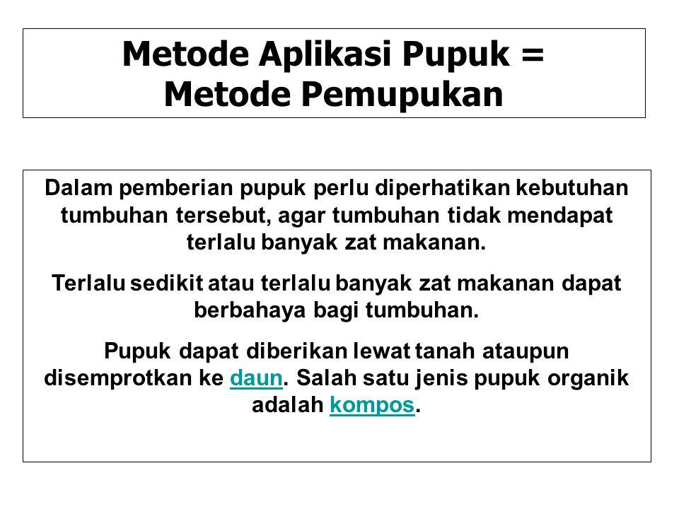 Metode Aplikasi Pupuk = Metode Pemupukan Dalam pemberian pupuk perlu diperhatikan kebutuhan tumbuhan tersebut, agar tumbuhan tidak mendapat terlalu ba