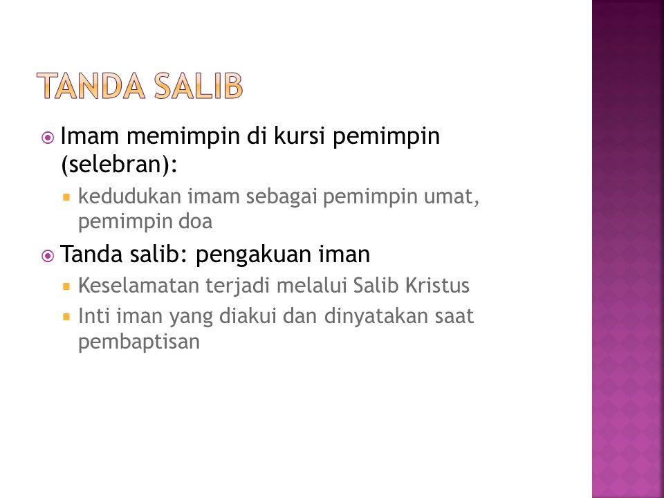  Imam memimpin di kursi pemimpin (selebran):  kedudukan imam sebagai pemimpin umat, pemimpin doa  Tanda salib: pengakuan iman  Keselamatan terjadi