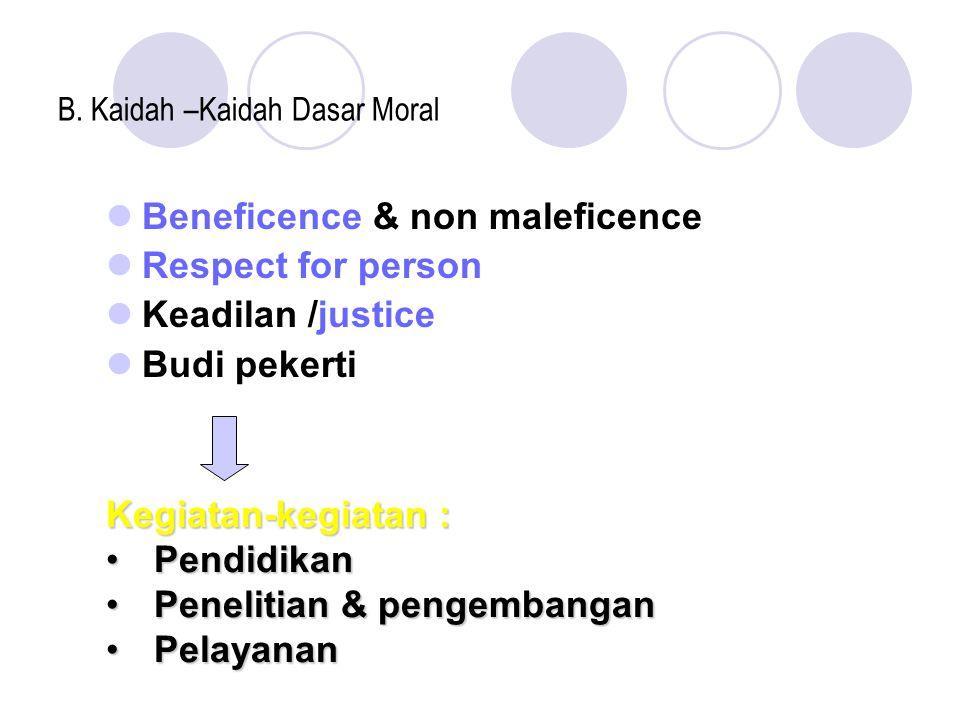 B. Kaidah –Kaidah Dasar Moral Beneficence & non maleficence Respect for person Keadilan /justice Budi pekerti Kegiatan-kegiatan : PendidikanPendidikan