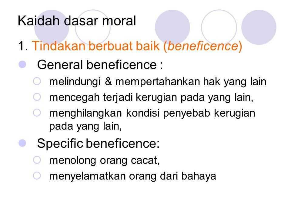 Kaidah dasar moral 1. Tindakan berbuat baik (beneficence) General beneficence :  melindungi & mempertahankan hak yang lain  mencegah terjadi kerugia