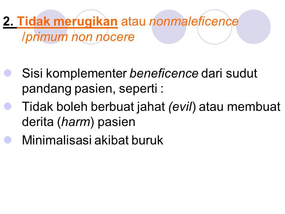 2. Tidak merugikan atau nonmaleficence /primum non nocere Sisi komplementer beneficence dari sudut pandang pasien, seperti : Tidak boleh berbuat jahat