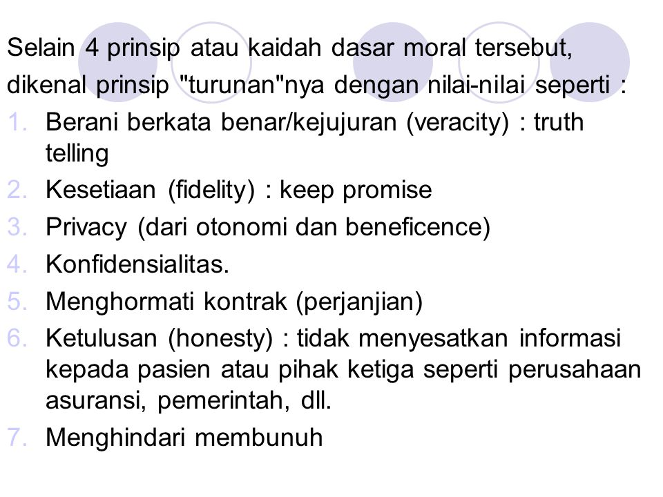 Selain 4 prinsip atau kaidah dasar moral tersebut, dikenal prinsip turunan nya dengan nilai-nilai seperti : 1.Berani berkata benar/kejujuran (veracity) : truth telling 2.Kesetiaan (fidelity) : keep promise 3.Privacy (dari otonomi dan beneficence) 4.Konfidensialitas.
