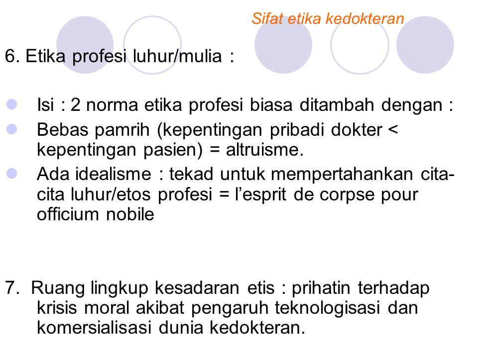 6. Etika profesi luhur/mulia : Isi : 2 norma etika profesi biasa ditambah dengan : Bebas pamrih (kepentingan pribadi dokter < kepentingan pasien) = al