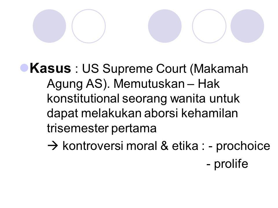 Kasus : US Supreme Court (Makamah Agung AS). Memutuskan – Hak konstitutional seorang wanita untuk dapat melakukan aborsi kehamilan trisemester pertama