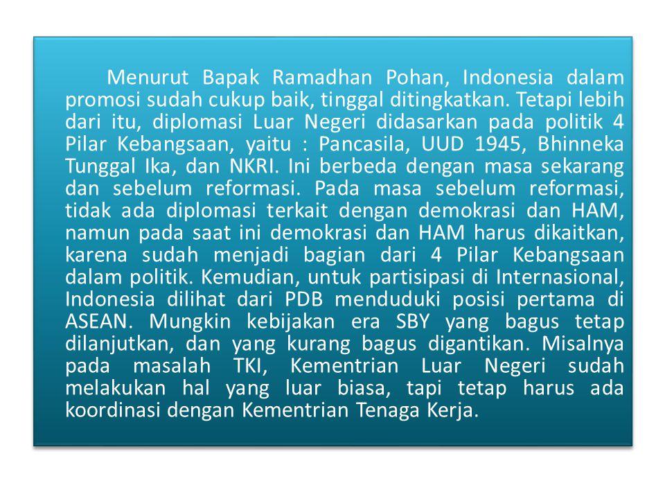Menurut Bapak Ramadhan Pohan, Indonesia dalam promosi sudah cukup baik, tinggal ditingkatkan. Tetapi lebih dari itu, diplomasi Luar Negeri didasarkan