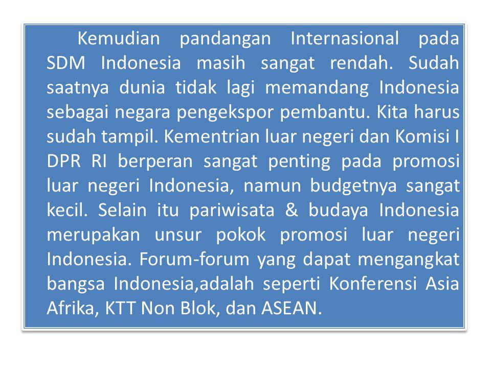 Kemudian pandangan Internasional pada SDM Indonesia masih sangat rendah. Sudah saatnya dunia tidak lagi memandang Indonesia sebagai negara pengekspor