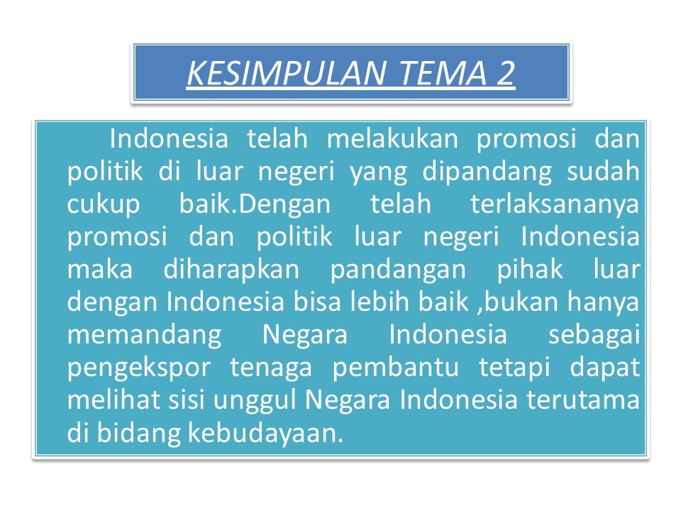 KESIMPULAN TEMA 2 Indonesia telah melakukan promosi dan politik di luar negeri yang dipandang sudah cukup baik.Dengan telah terlaksananya promosi dan