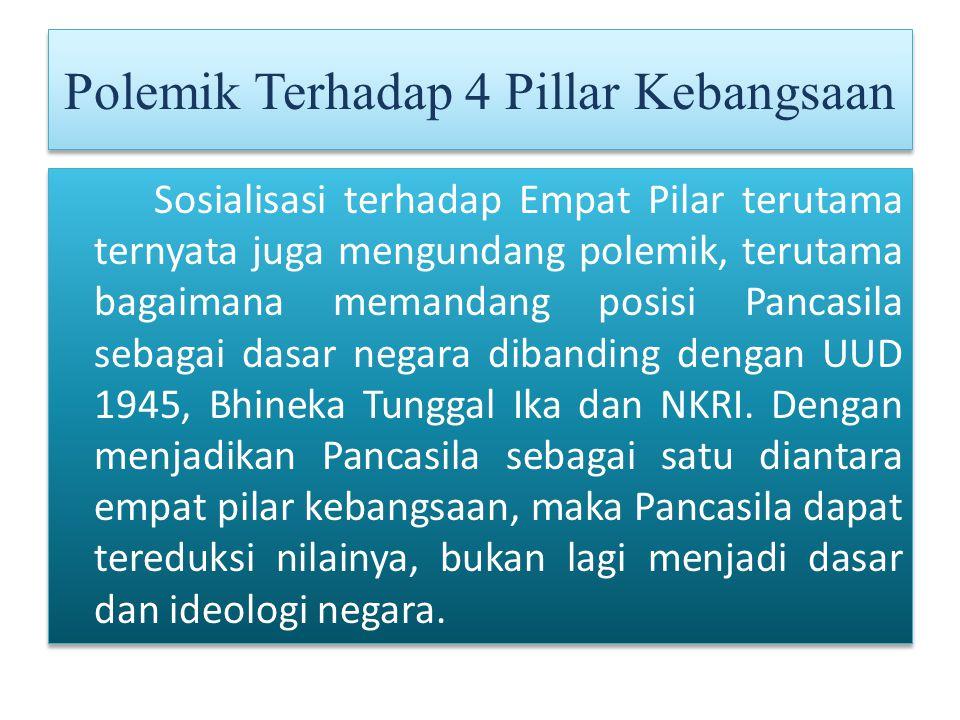 Polemik Terhadap 4 Pillar Kebangsaan Sosialisasi terhadap Empat Pilar terutama ternyata juga mengundang polemik, terutama bagaimana memandang posisi Pancasila sebagai dasar negara dibanding dengan UUD 1945, Bhineka Tunggal Ika dan NKRI.