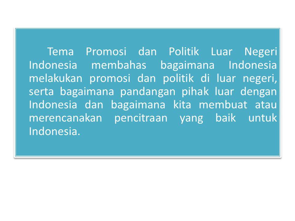 Tema Promosi dan Politik Luar Negeri Indonesia membahas bagaimana Indonesia melakukan promosi dan politik di luar negeri, serta bagaimana pandangan pihak luar dengan Indonesia dan bagaimana kita membuat atau merencanakan pencitraan yang baik untuk Indonesia.