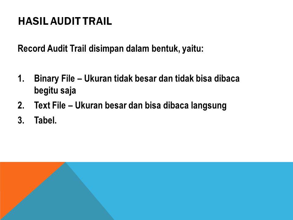HASIL AUDIT TRAIL Record Audit Trail disimpan dalam bentuk, yaitu: 1.Binary File – Ukuran tidak besar dan tidak bisa dibaca begitu saja 2.Text File –