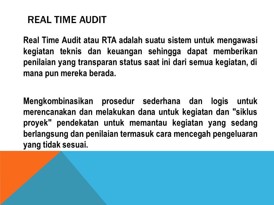 REAL TIME AUDIT Real Time Audit atau RTA adalah suatu sistem untuk mengawasi kegiatan teknis dan keuangan sehingga dapat memberikan penilaian yang tra
