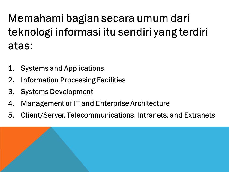 Memahami bagian secara umum dari teknologi informasi itu sendiri yang terdiri atas: 1.Systems and Applications 2.Information Processing Facilities 3.S
