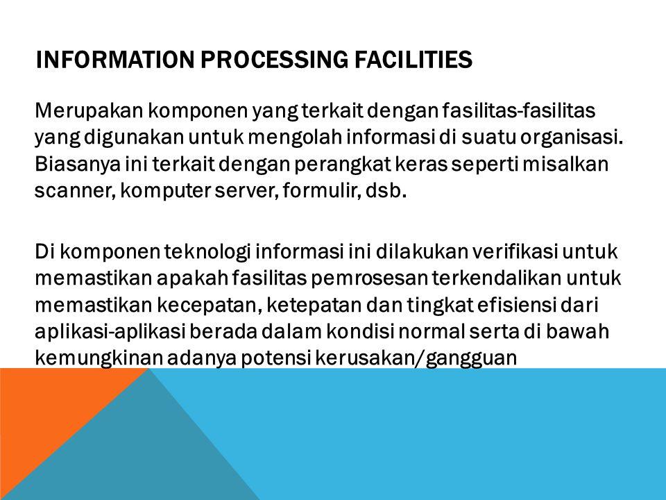 INFORMATION PROCESSING FACILITIES Merupakan komponen yang terkait dengan fasilitas-fasilitas yang digunakan untuk mengolah informasi di suatu organisa