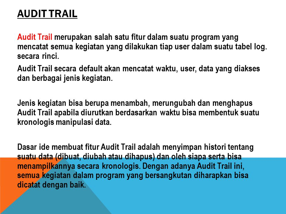 CARA KERJA AUDIT TRAIL Audit Trail yang disimpan dalam suatu table 1.Dengan menyisipkan perintah penambahan record di tiap query Insert, Update dan Delete 2.Dengan memanfaatkan fitur trigger pada DBMS.