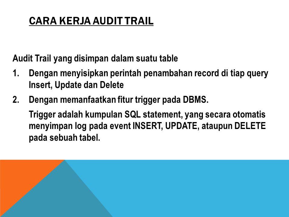 CARA KERJA AUDIT TRAIL Audit Trail yang disimpan dalam suatu table 1.Dengan menyisipkan perintah penambahan record di tiap query Insert, Update dan De