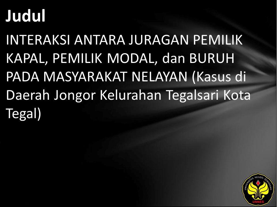 Judul INTERAKSI ANTARA JURAGAN PEMILIK KAPAL, PEMILIK MODAL, dan BURUH PADA MASYARAKAT NELAYAN (Kasus di Daerah Jongor Kelurahan Tegalsari Kota Tegal)