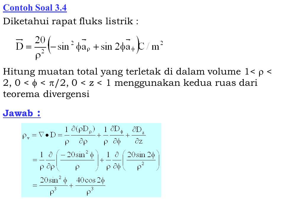 Contoh Soal 3.4 Diketahui rapat fluks listrik : Hitung muatan total yang terletak di dalam volume 1<  < 2, 0 <  <  /2, 0 < z < 1 menggunakan kedua