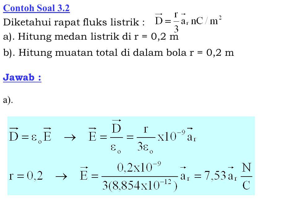 Contoh Soal 3.2 Diketahui rapat fluks listrik : a). Hitung medan listrik di r = 0,2 m b). Hitung muatan total di dalam bola r = 0,2 m Jawab : a).