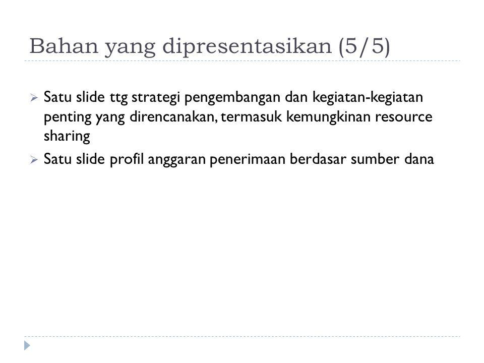 Bahan yang dipresentasikan (5/5)  Satu slide ttg strategi pengembangan dan kegiatan-kegiatan penting yang direncanakan, termasuk kemungkinan resource