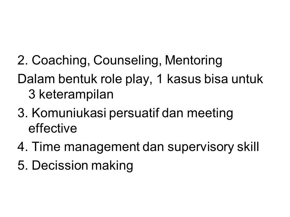 2. Coaching, Counseling, Mentoring Dalam bentuk role play, 1 kasus bisa untuk 3 keterampilan 3. Komuniukasi persuatif dan meeting effective 4. Time ma