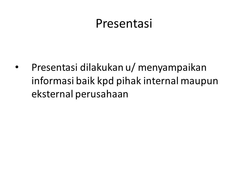 Presentasi Presentasi dilakukan u/ menyampaikan informasi baik kpd pihak internal maupun eksternal perusahaan