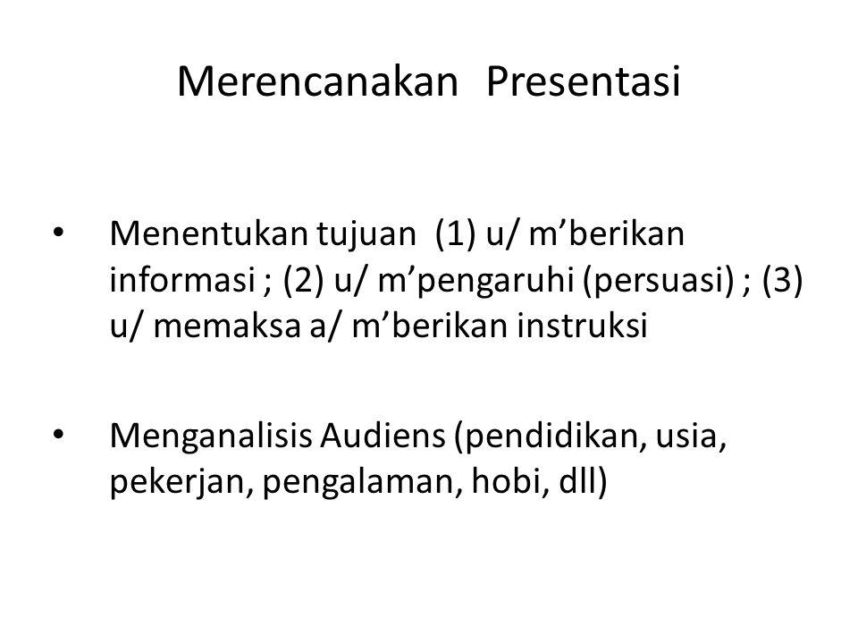 Merencanakan Presentasi Menentukan tujuan (1) u/ m'berikan informasi ; (2) u/ m'pengaruhi (persuasi) ; (3) u/ memaksa a/ m'berikan instruksi Menganali