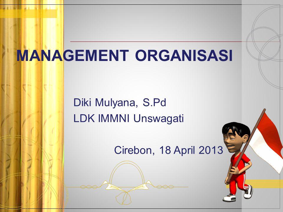MANAGEMENT ORGANISASI Diki Mulyana, S.Pd LDK IMMNI Unswagati Cirebon, 18 April 2013
