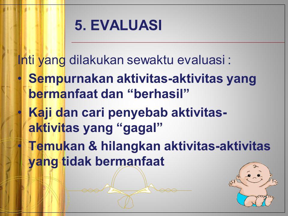 """5. EVALUASI Inti yang dilakukan sewaktu evaluasi : Sempurnakan aktivitas-aktivitas yang bermanfaat dan """"berhasil"""" Kaji dan cari penyebab aktivitas- ak"""