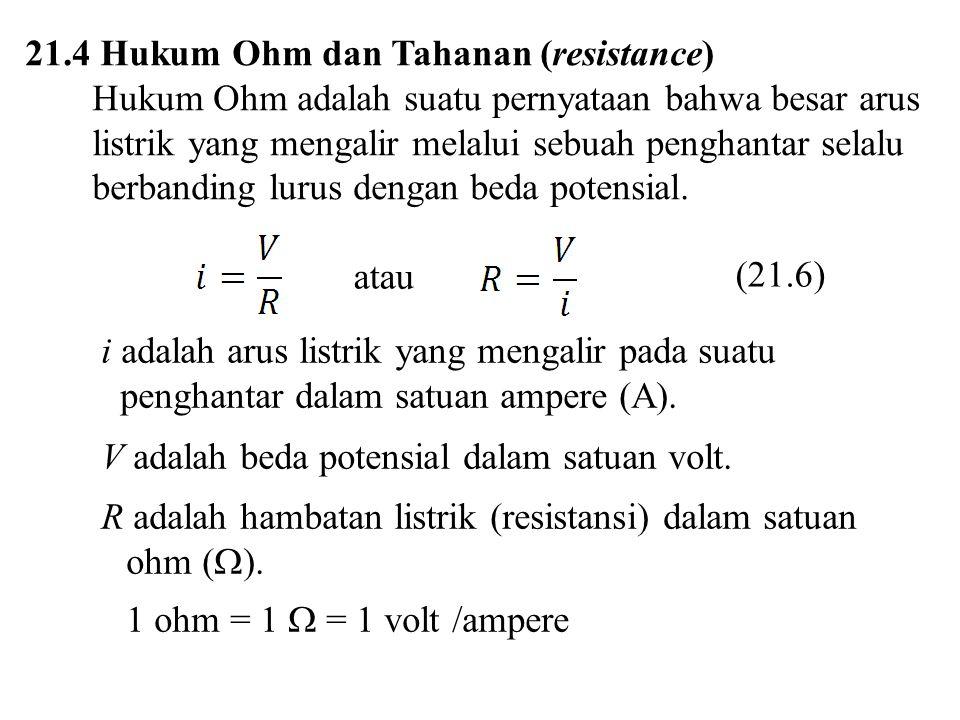 21.4 Hukum Ohm dan Tahanan (resistance) Hukum Ohm adalah suatu pernyataan bahwa besar arus listrik yang mengalir melalui sebuah penghantar selalu berb