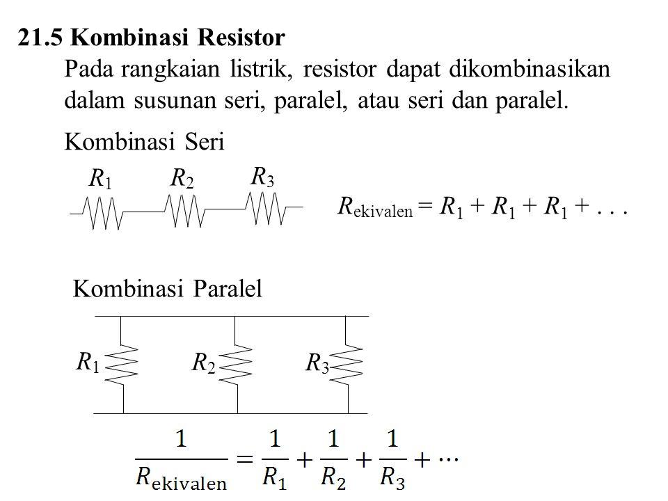 21.5 Kombinasi Resistor Pada rangkaian listrik, resistor dapat dikombinasikan dalam susunan seri, paralel, atau seri dan paralel. Kombinasi Seri R eki