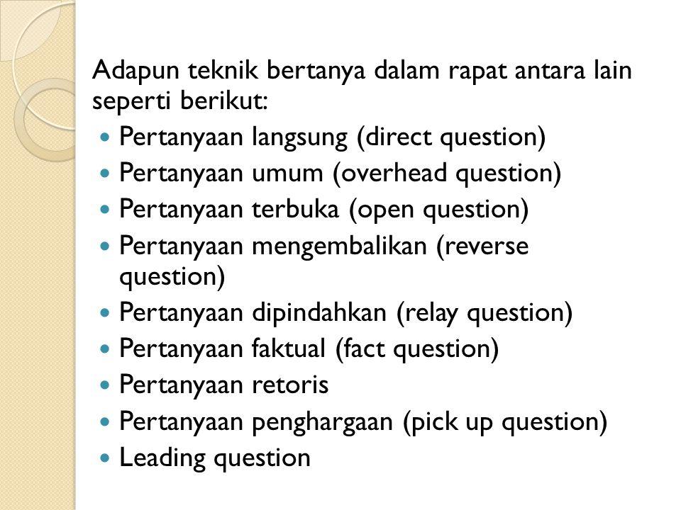Adapun teknik bertanya dalam rapat antara lain seperti berikut: Pertanyaan langsung (direct question) Pertanyaan umum (overhead question) Pertanyaan terbuka (open question) Pertanyaan mengembalikan (reverse question) Pertanyaan dipindahkan (relay question) Pertanyaan faktual (fact question) Pertanyaan retoris Pertanyaan penghargaan (pick up question) Leading question