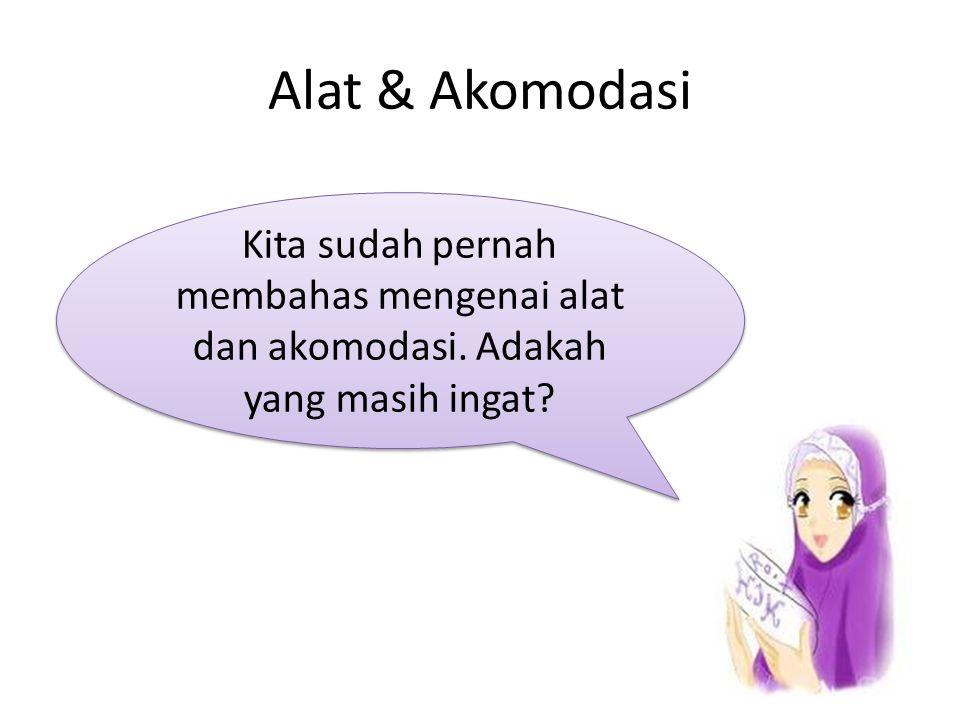 Alat & Akomodasi Kita sudah pernah membahas mengenai alat dan akomodasi. Adakah yang masih ingat?