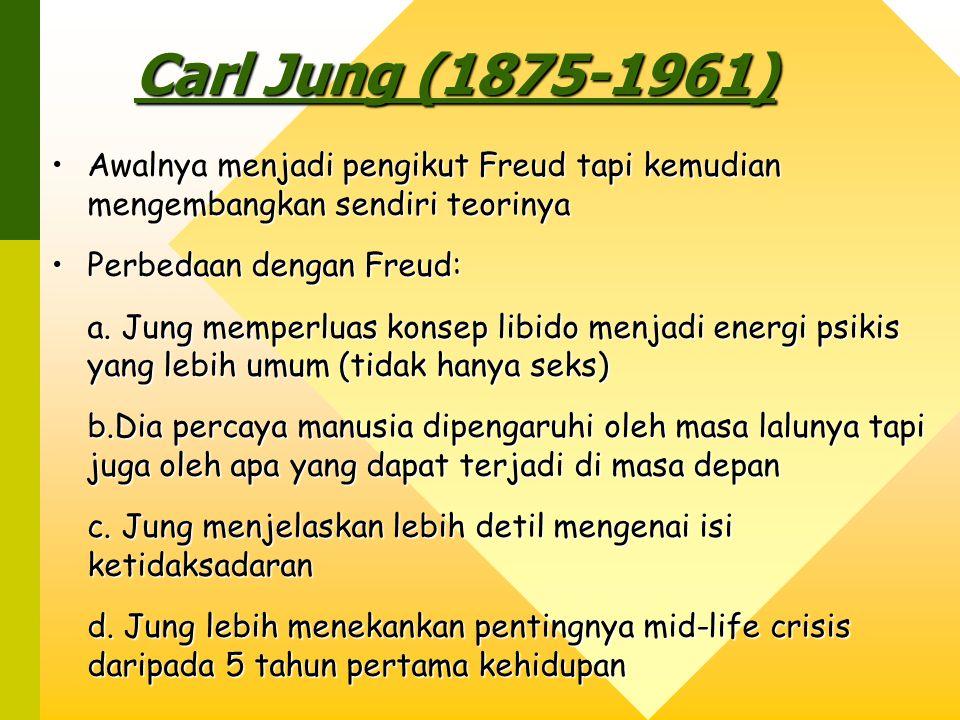 Carl Jung (1875-1961) Awalnya menjadi pengikut Freud tapi kemudian mengembangkan sendiri teorinyaAwalnya menjadi pengikut Freud tapi kemudian mengembangkan sendiri teorinya Perbedaan dengan Freud:Perbedaan dengan Freud: a.