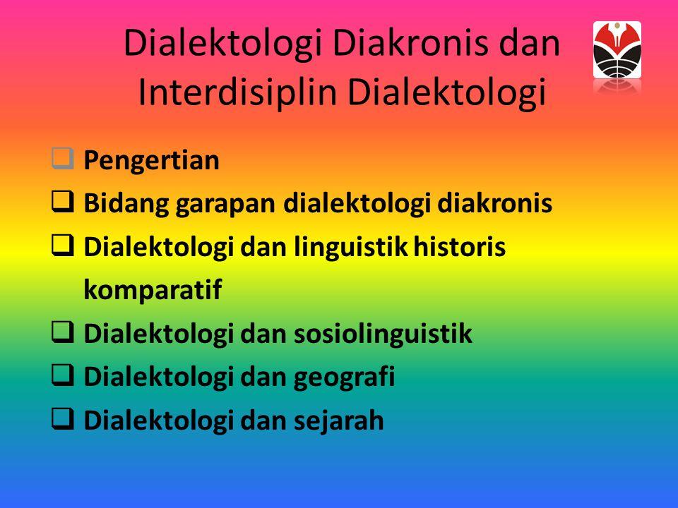 Dialektologi Diakronis dan Interdisiplin Dialektologi  Pengertian  Bidang garapan dialektologi diakronis  Dialektologi dan linguistik historis komp