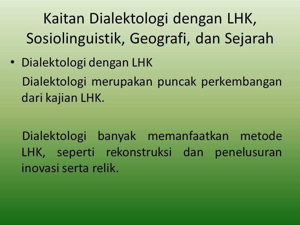 Kaitan Dialektologi dengan LHK, Sosiolinguistik, Geografi, dan Sejarah Dialektologi dengan LHK Dialektologi merupakan puncak perkembangan dari kajian