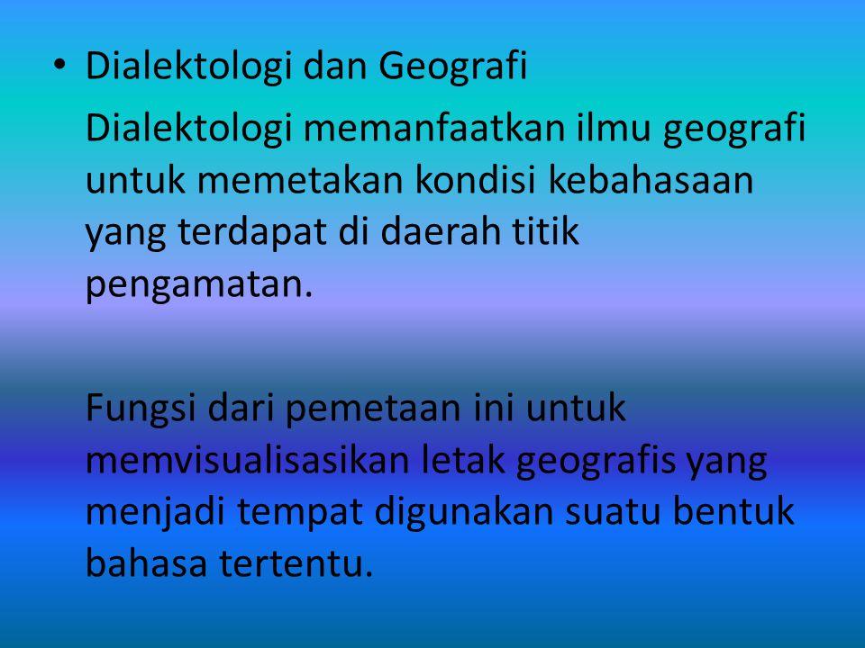 Dialektologi dan Geografi Dialektologi memanfaatkan ilmu geografi untuk memetakan kondisi kebahasaan yang terdapat di daerah titik pengamatan. Fungsi