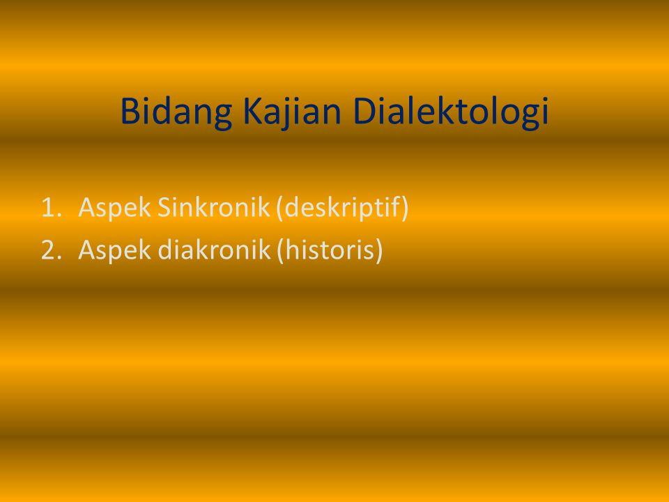 Bidang Kajian Dialektologi 1.Aspek Sinkronik (deskriptif) 2.Aspek diakronik (historis)