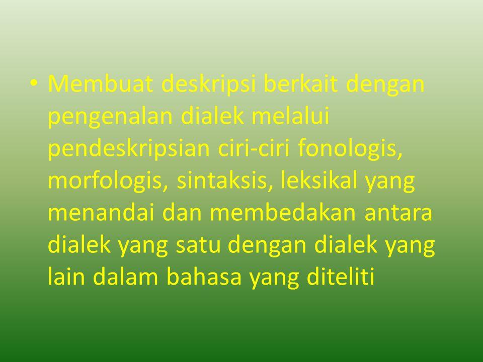 Membuat deskripsi berkait dengan pengenalan dialek melalui pendeskripsian ciri-ciri fonologis, morfologis, sintaksis, leksikal yang menandai dan membe