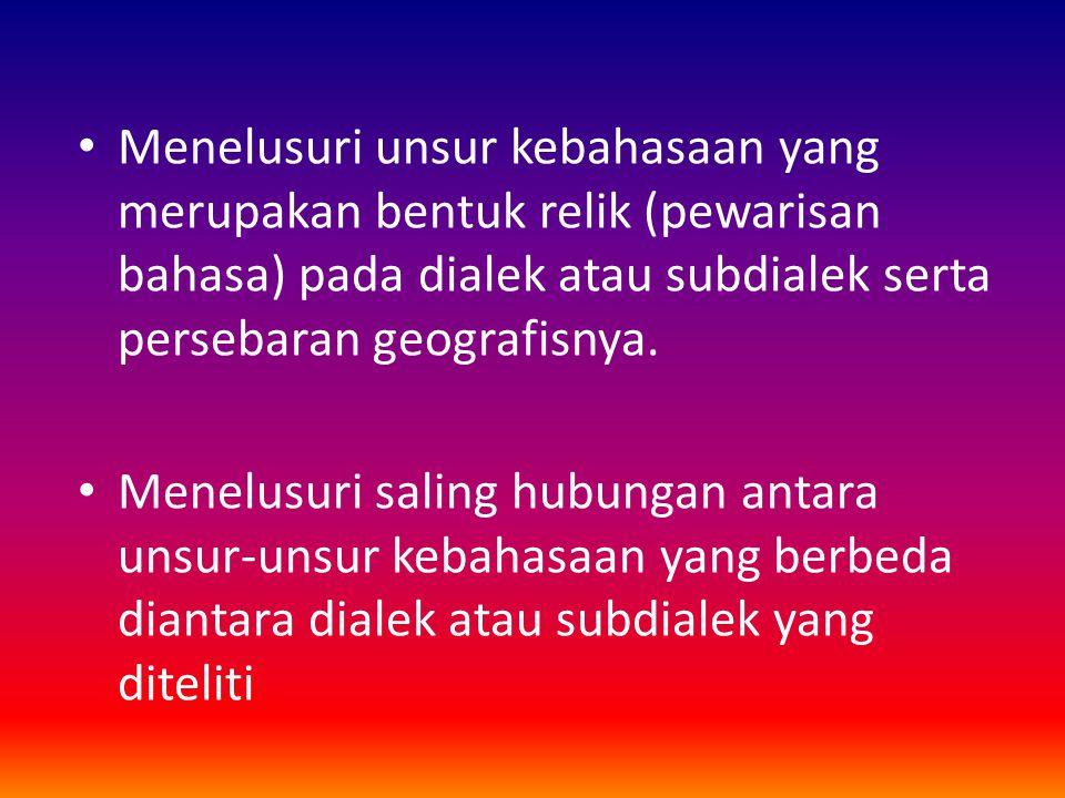 Menelusuri unsur kebahasaan yang merupakan bentuk relik (pewarisan bahasa) pada dialek atau subdialek serta persebaran geografisnya. Menelusuri saling