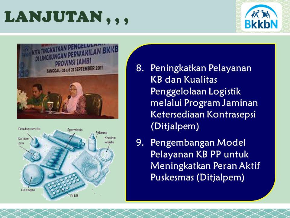 LANJUTAN,,, 8.Peningkatkan Pelayanan KB dan Kualitas Penggelolaan Logistik melalui Program Jaminan Ketersediaan Kontrasepsi (Ditjalpem) 9.Pengembangan Model Pelayanan KB PP untuk Meningkatkan Peran Aktif Puskesmas (Ditjalpem)