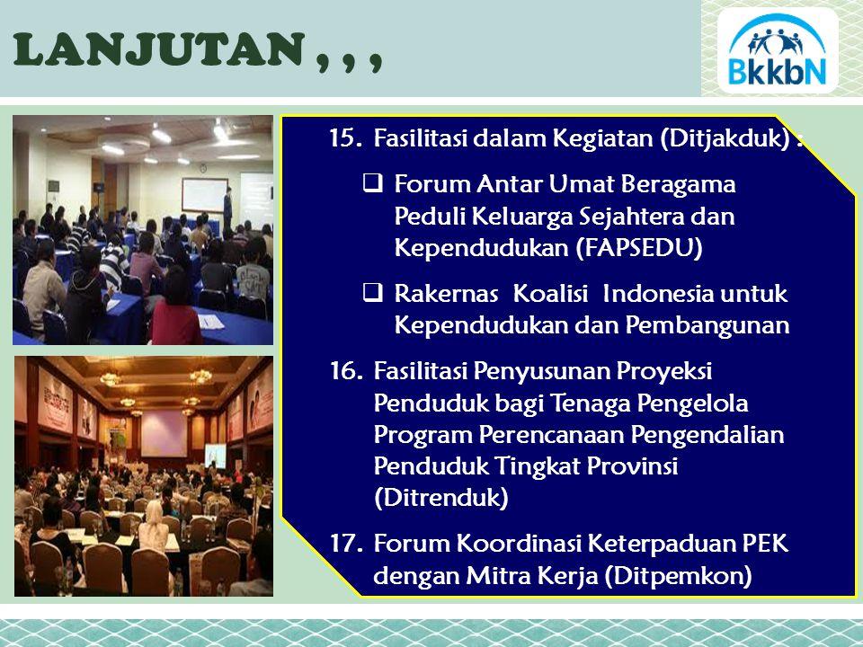 LANJUTAN,,, 15.Fasilitasi dalam Kegiatan (Ditjakduk) :  Forum Antar Umat Beragama Peduli Keluarga Sejahtera dan Kependudukan (FAPSEDU)  Rakernas Koalisi Indonesia untuk Kependudukan dan Pembangunan 16.Fasilitasi Penyusunan Proyeksi Penduduk bagi Tenaga Pengelola Program Perencanaan Pengendalian Penduduk Tingkat Provinsi (Ditrenduk) 17.Forum Koordinasi Keterpaduan PEK dengan Mitra Kerja (Ditpemkon)