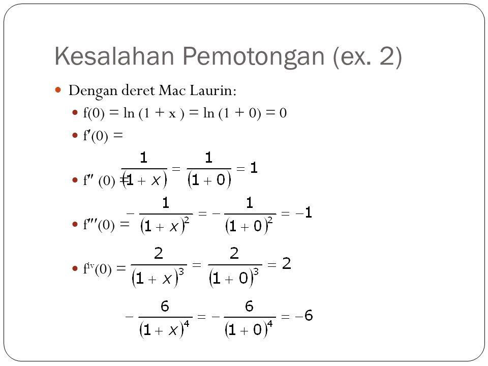 Kesalahan Pemotongan (ex. 2) Dengan deret Mac Laurin: f(0) = ln (1 + x ) = ln (1 + 0) = 0 f(0) = f  (0) = f  (0) = f iv (0) =