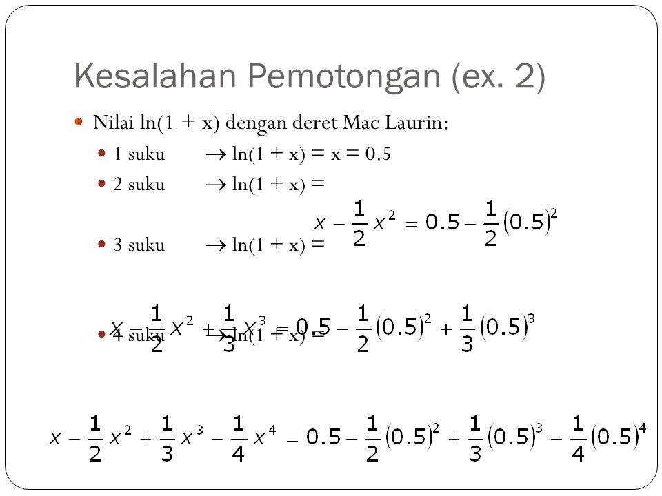 Kesalahan Pemotongan (ex. 2) Nilai ln(1 + x) dengan deret Mac Laurin: 1 suku  ln(1 + x) = x = 0.5 2 suku  ln(1 + x) = 3 suku  ln(1 + x) = 4 suku 