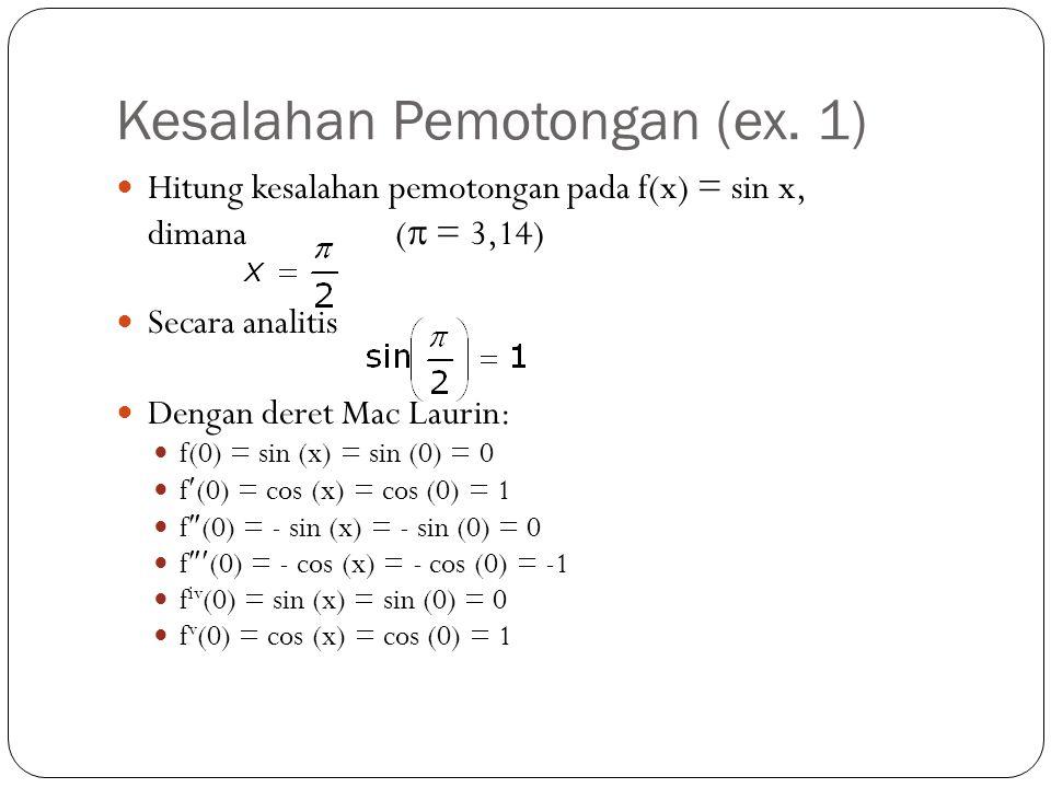 Kesalahan Pemotongan (ex. 1) Hitung kesalahan pemotongan pada f(x) = sin x, dimana (  = 3,14) Secara analitis Dengan deret Mac Laurin: f(0) = sin (x)