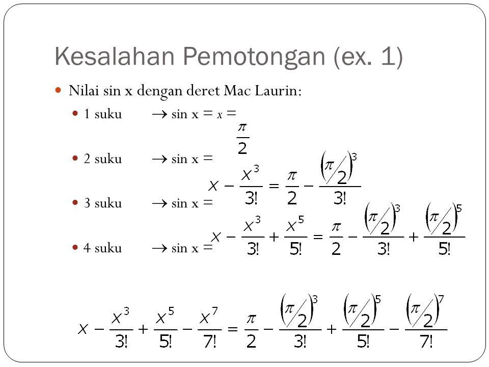 Kesalahan Pemotongan (ex. 1) Nilai sin x dengan deret Mac Laurin: 1 suku  sin x = x = 2 suku  sin x = 3 suku  sin x = 4 suku  sin x =