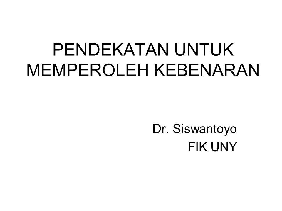 PENDEKATAN UNTUK MEMPEROLEH KEBENARAN Dr. Siswantoyo FIK UNY