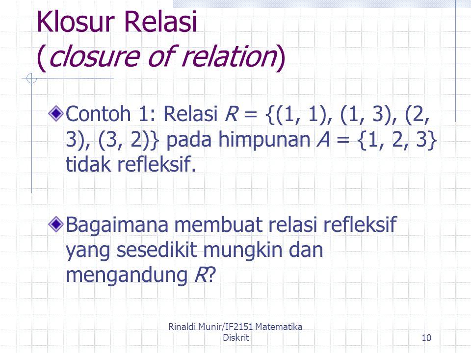 Rinaldi Munir/IF2151 Matematika Diskrit10 Klosur Relasi (closure of relation) Contoh 1: Relasi R = {(1, 1), (1, 3), (2, 3), (3, 2)} pada himpunan A = {1, 2, 3} tidak refleksif.